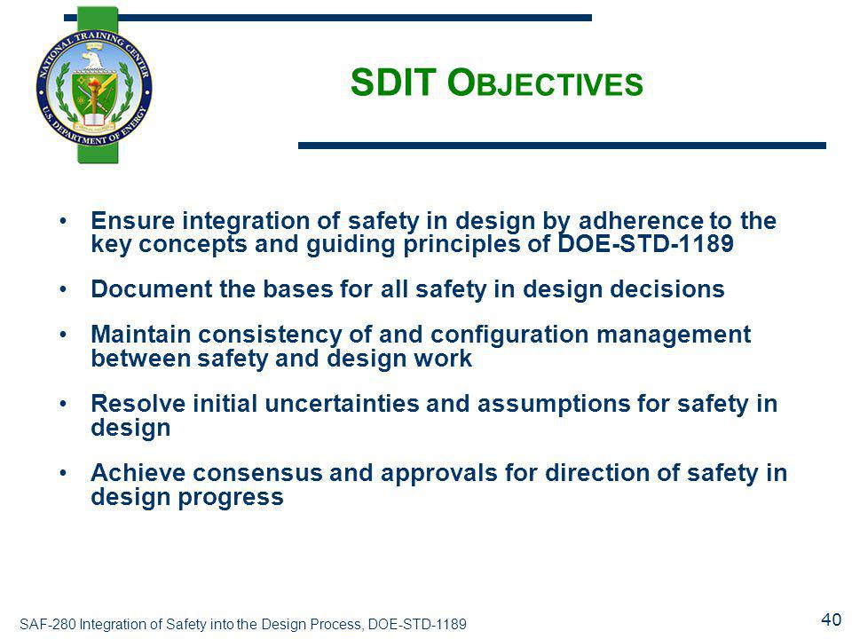 SDIT Objectives Ensure integration of safety in design by adherence to the key concepts and guiding principles of DOE-STD-1189.