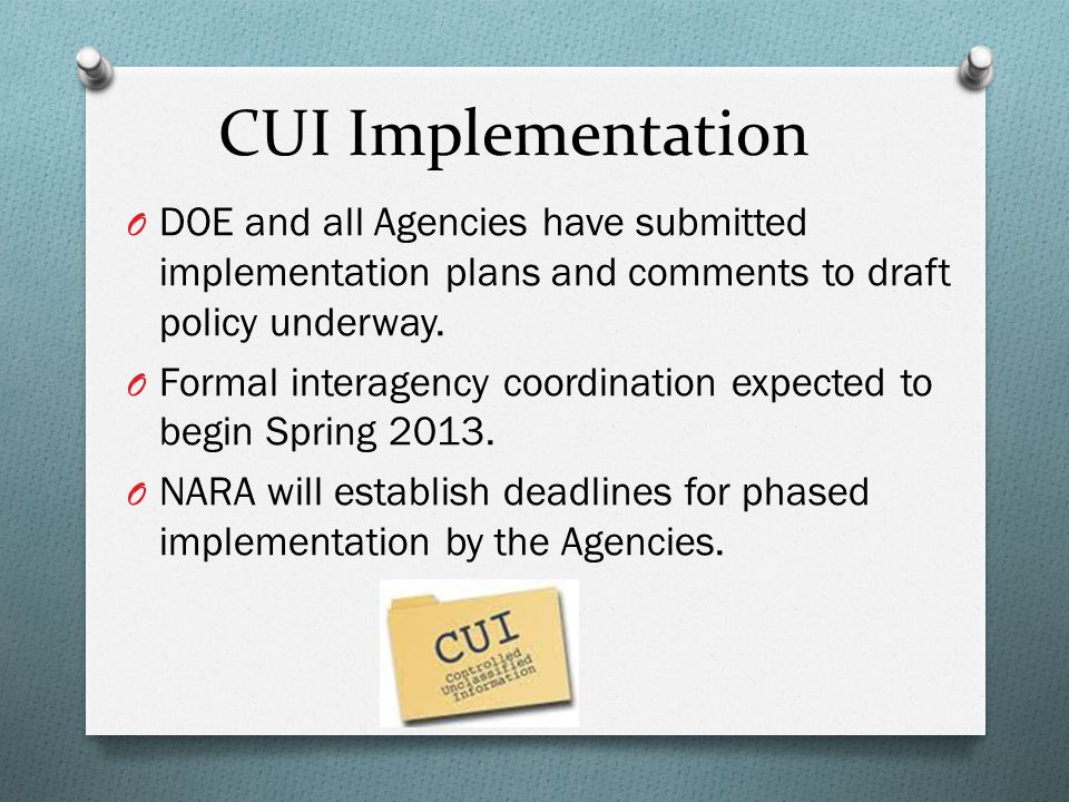 CUI Implementation DOE and all Agencies have submitted implementation plans and comments to draft policy underway.