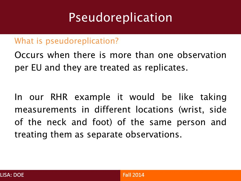Pseudoreplication What is pseudoreplication Occurs when there is more than one observation per EU and they are treated as replicates.