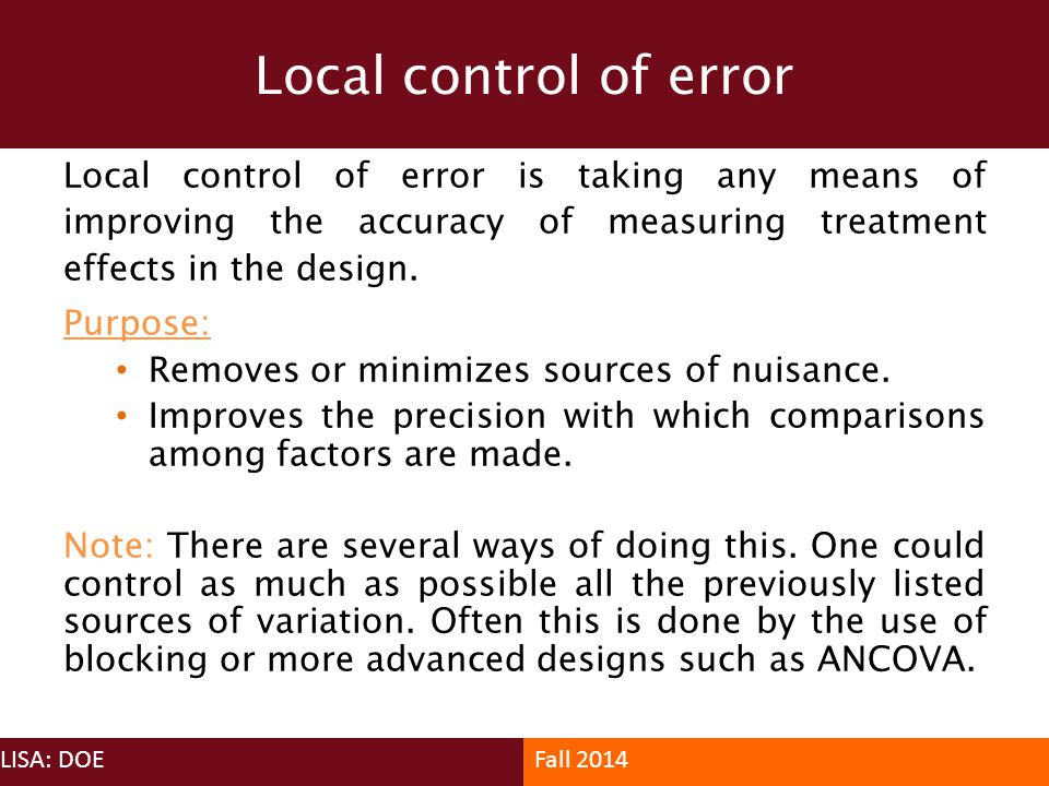 Local control of error Local control of error is taking any means of improving the accuracy of measuring treatment effects in the design.