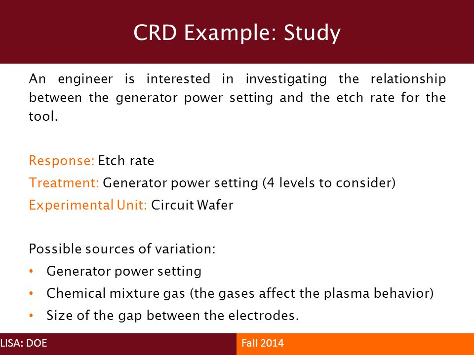 CRD Example: Study An engineer is interested in investigating the relationship between the generator power setting and the etch rate for the tool.