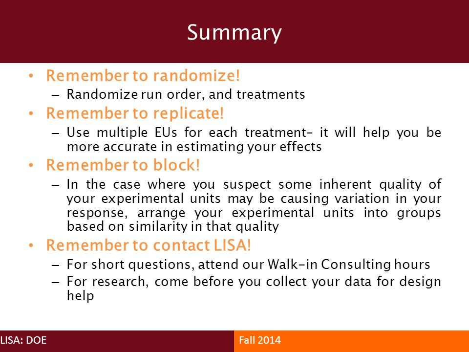 Summary Remember to randomize! Remember to replicate!