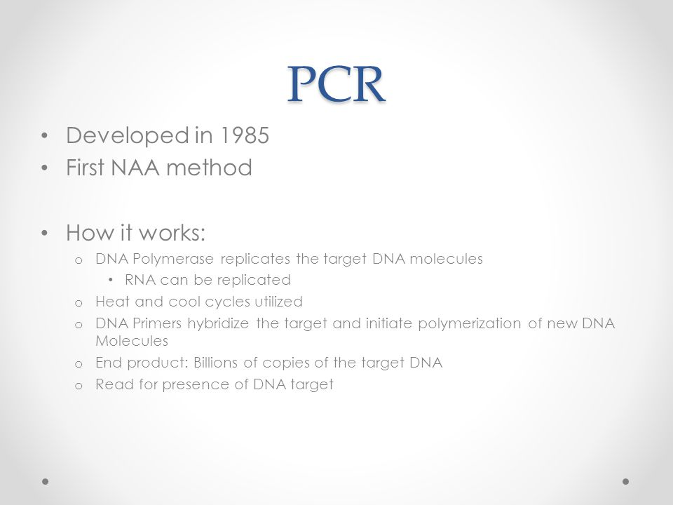 PCR Developed in 1985 First NAA method How it works: