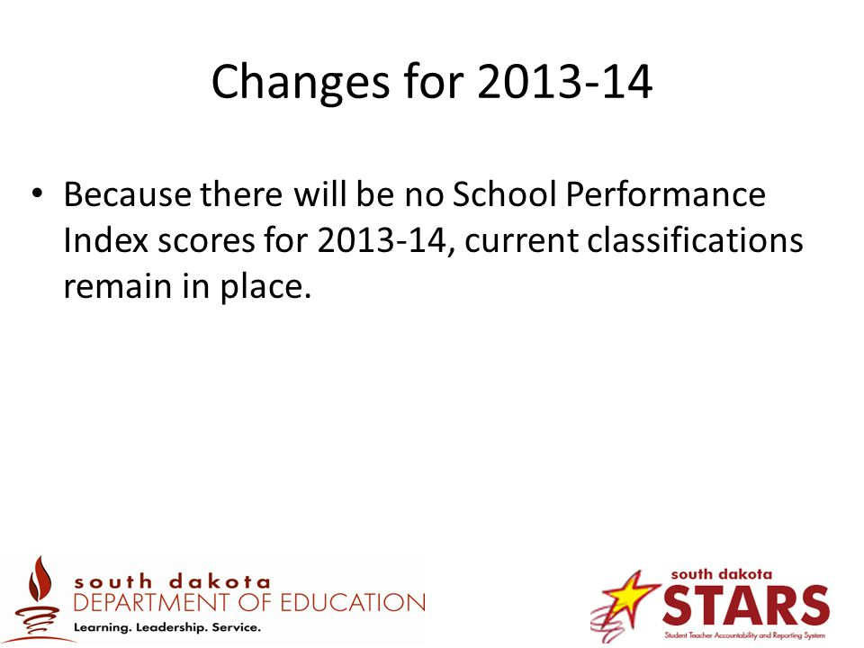 Changes for 2013-14 Because there will be no School Performance Index scores for 2013-14, current classifications remain in place.