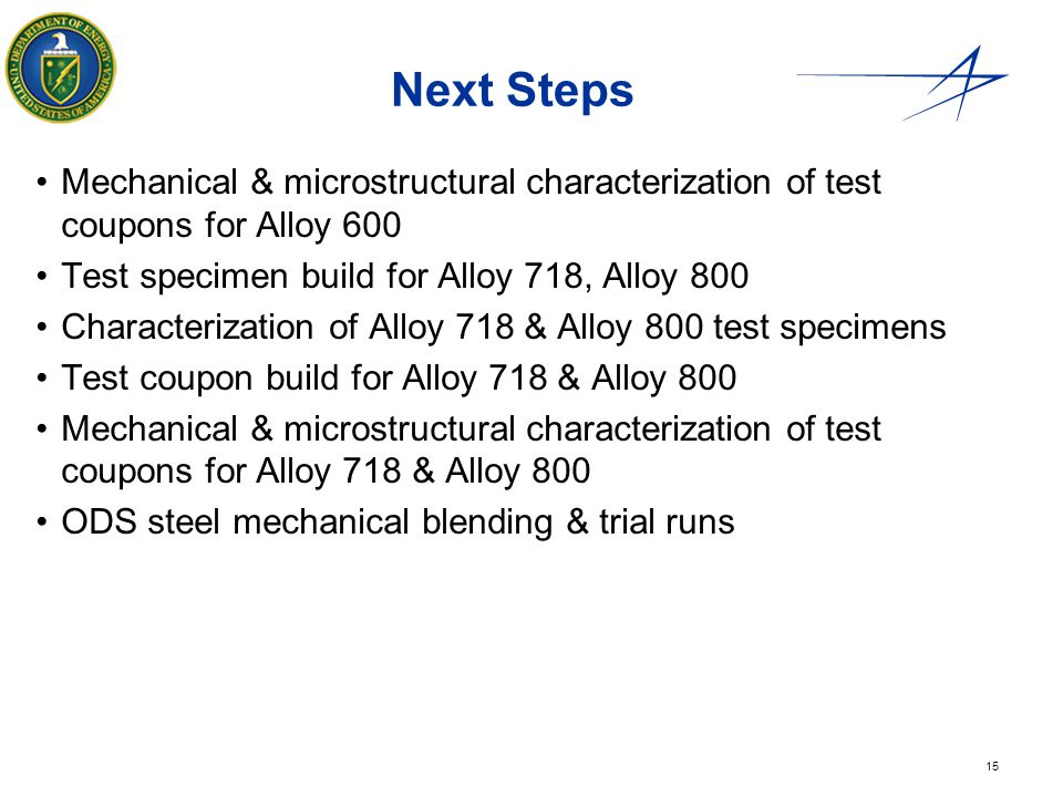 Next Steps Mechanical & microstructural characterization of test coupons for Alloy 600. Test specimen build for Alloy 718, Alloy 800.