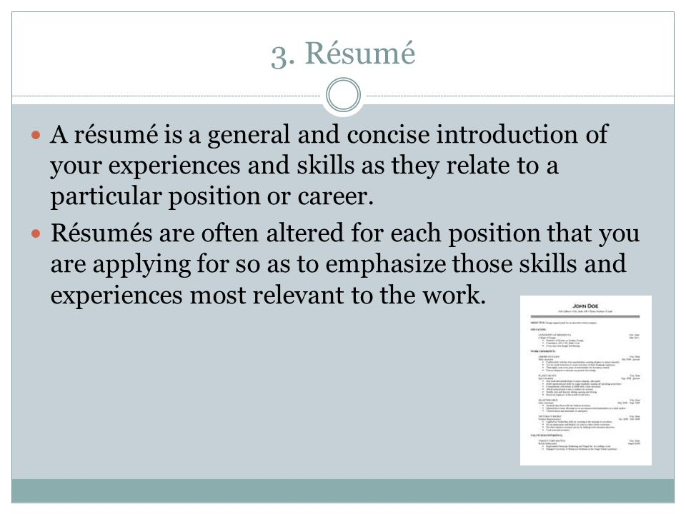 3. Résumé A résumé is a general and concise introduction of your experiences and skills as they relate to a particular position or career.