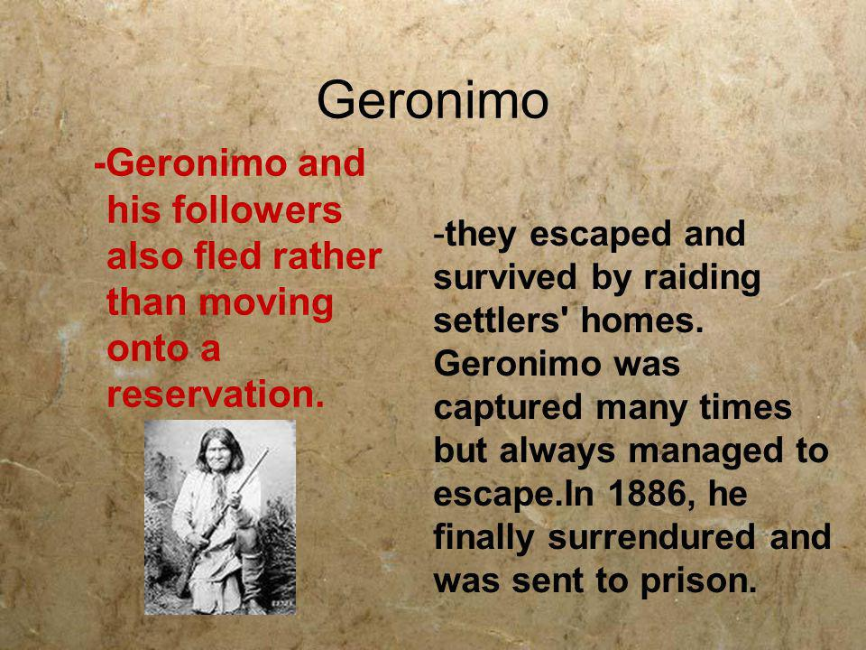 Geronimo -Geronimo and his followers also fled rather than moving onto a reservation.