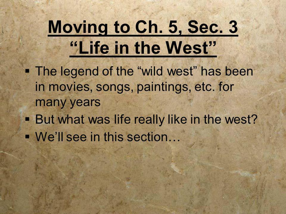 Moving to Ch. 5, Sec. 3 Life in the West
