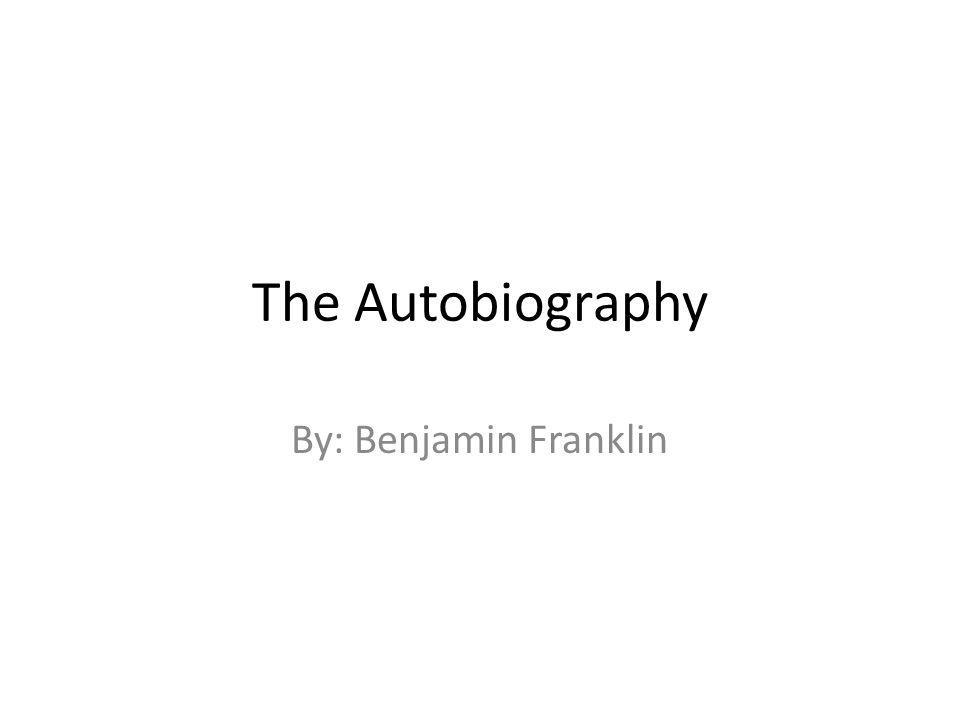 The Autobiography By: Benjamin Franklin