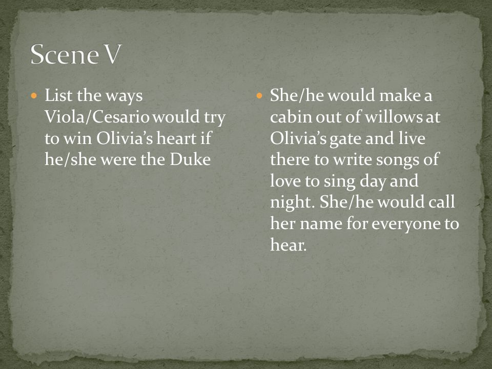 Scene V List the ways Viola/Cesario would try to win Olivia's heart if he/she were the Duke.