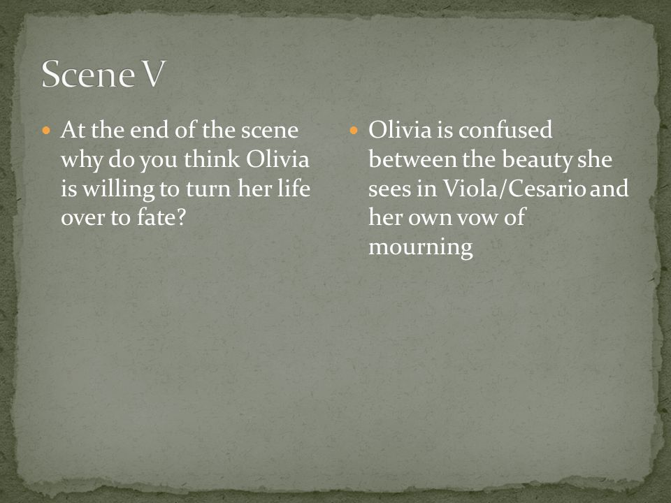 Scene V At the end of the scene why do you think Olivia is willing to turn her life over to fate