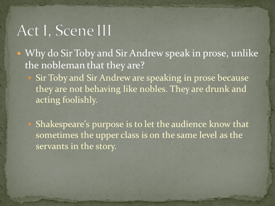 Act I, Scene III Why do Sir Toby and Sir Andrew speak in prose, unlike the nobleman that they are