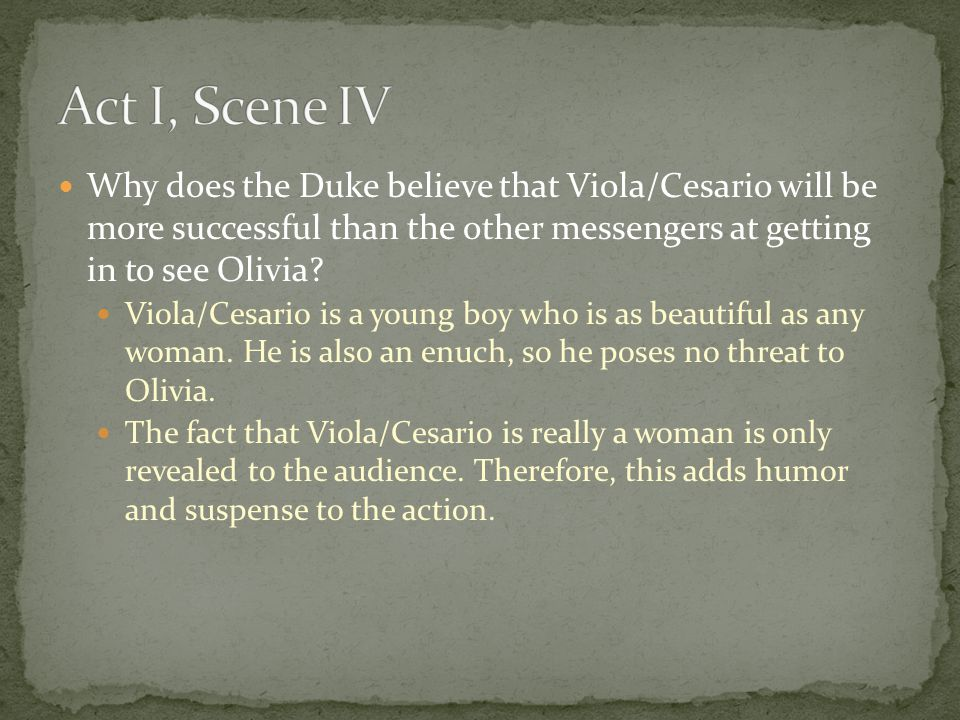 Act I, Scene IV Why does the Duke believe that Viola/Cesario will be more successful than the other messengers at getting in to see Olivia