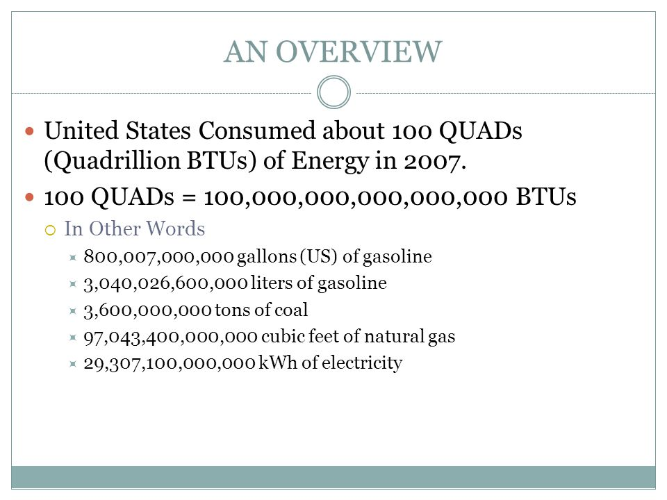AN OVERVIEW United States Consumed about 100 QUADs (Quadrillion BTUs) of Energy in 2007. 100 QUADs = 100,000,000,000,000,000 BTUs.