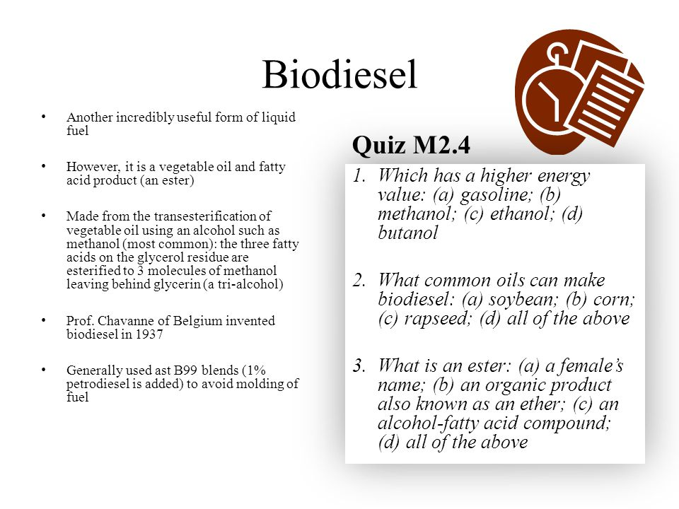 Biodiesel Another incredibly useful form of liquid fuel. However, it is a vegetable oil and fatty acid product (an ester)