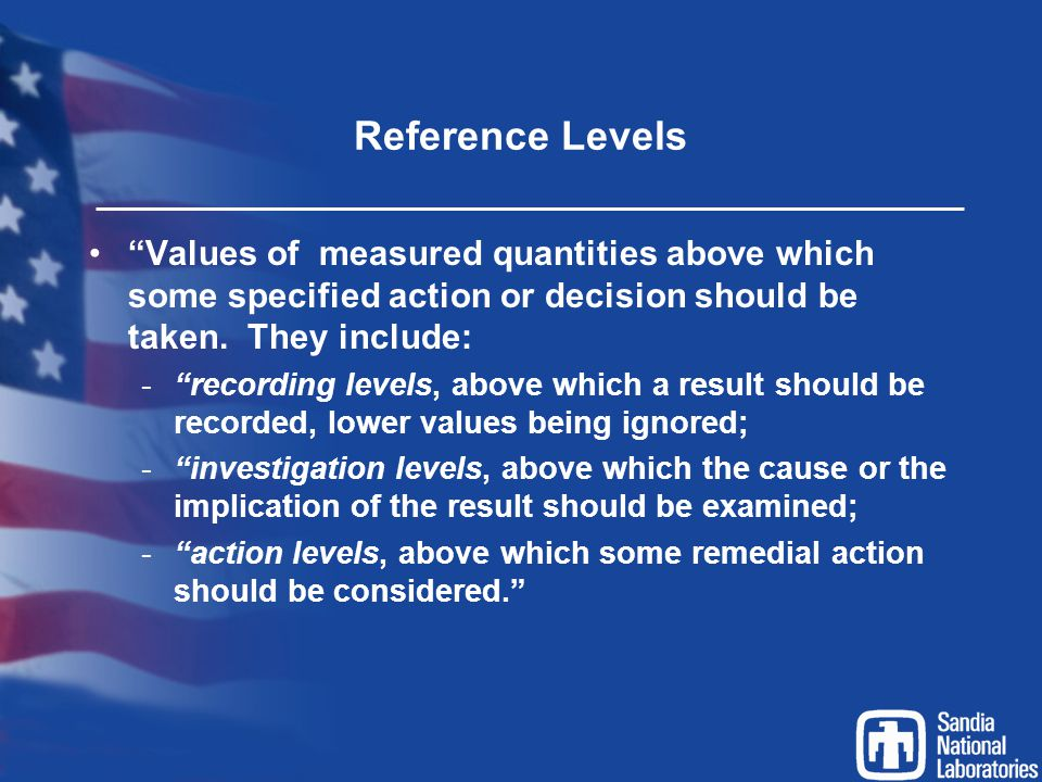 Reference Levels Values of measured quantities above which some specified action or decision should be taken. They include: