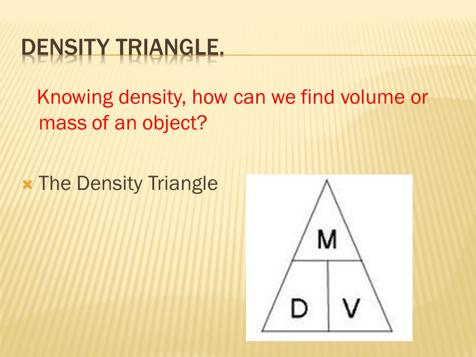 Density Triangle. Knowing density, how can we find volume or mass of an object.