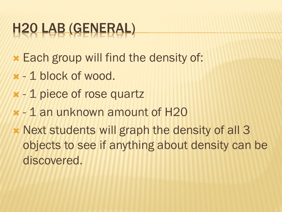 H20 Lab (General) Each group will find the density of: