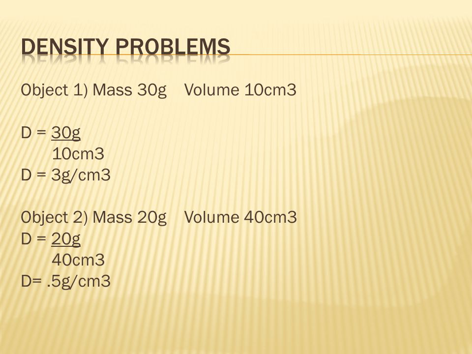 Density Problems Object 1) Mass 30g Volume 10cm3 D = 30g 10cm3 D = 3g/cm3 Object 2) Mass 20g Volume 40cm3 D = 20g 40cm3 D= .5g/cm3