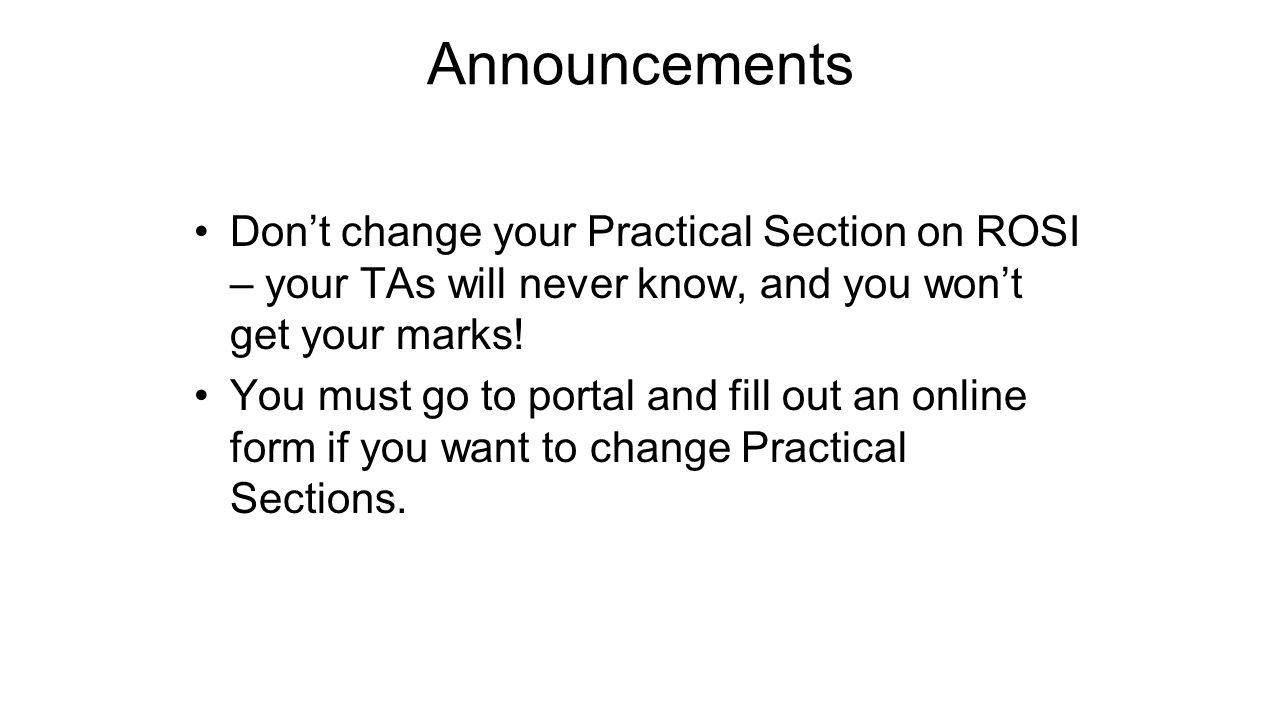 Announcements Don't change your Practical Section on ROSI – your TAs will never know, and you won't get your marks!
