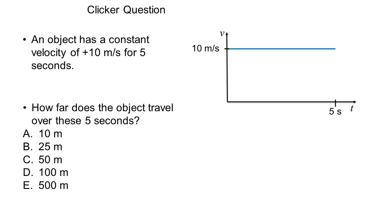 An object has a constant velocity of +10 m/s for 5 seconds.