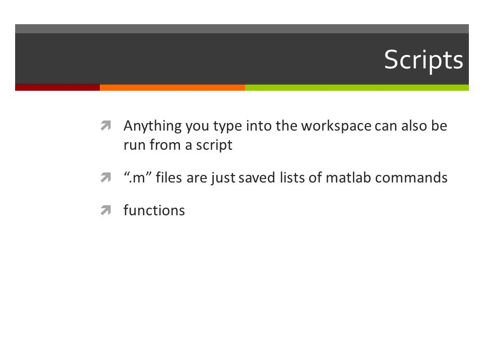 Scripts Anything you type into the workspace can also be run from a script. .m files are just saved lists of matlab commands.