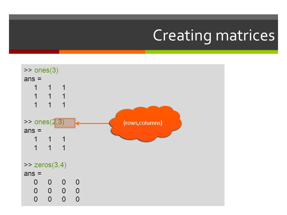 Creating matrices >> ones(3) ans = 1 1 1 >> ones(2,3)