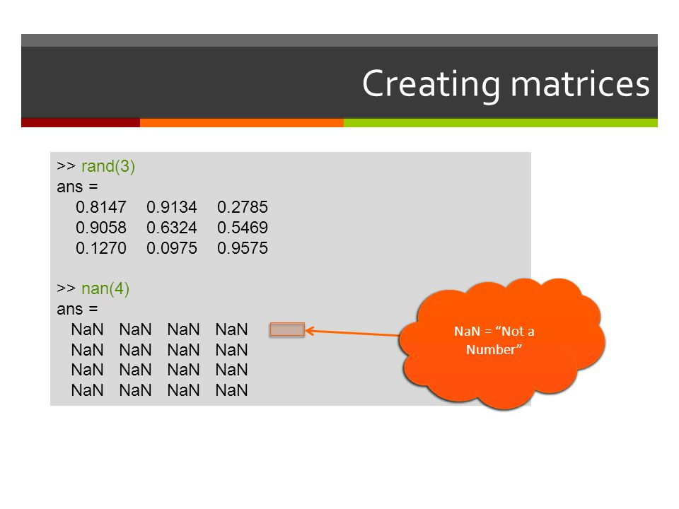 Creating matrices >> rand(3) ans = 0.8147 0.9134 0.2785