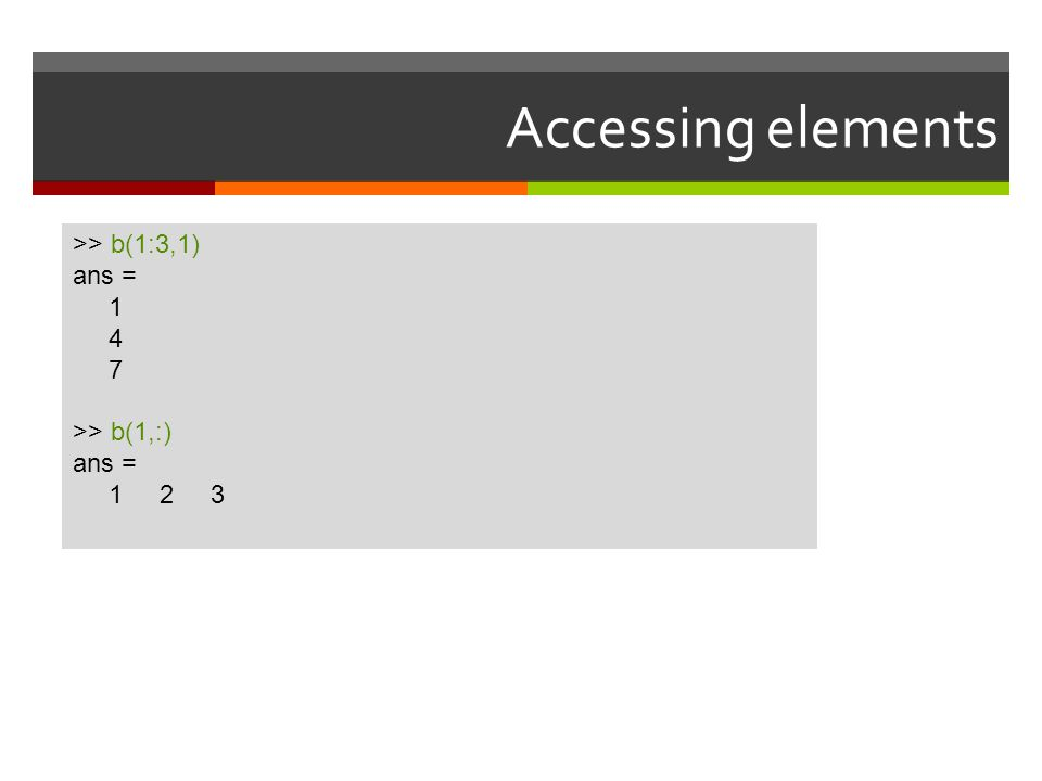 Accessing elements >> b(1:3,1) ans = 1 4 7 >> b(1,:) 1 2 3