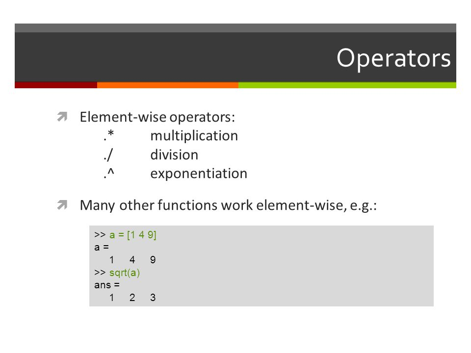 Operators Element-wise operators: .* multiplication ./ division .^ exponentiation. Many other functions work element-wise, e.g.:
