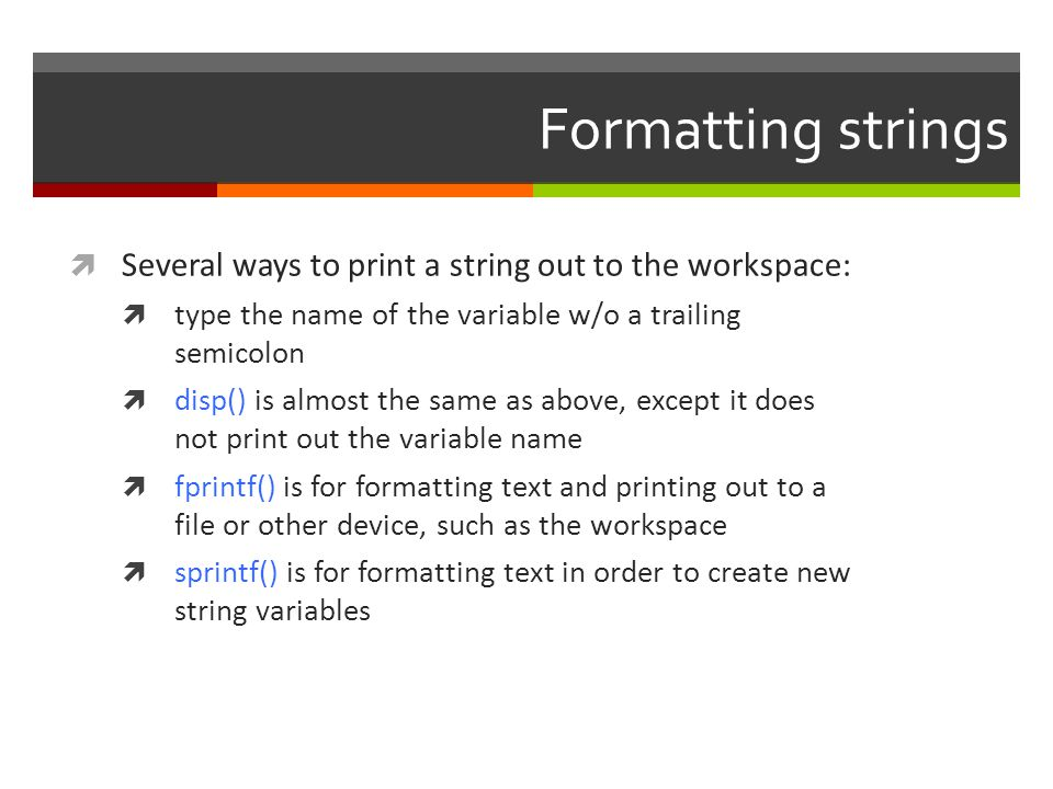 Formatting strings Several ways to print a string out to the workspace: type the name of the variable w/o a trailing semicolon.