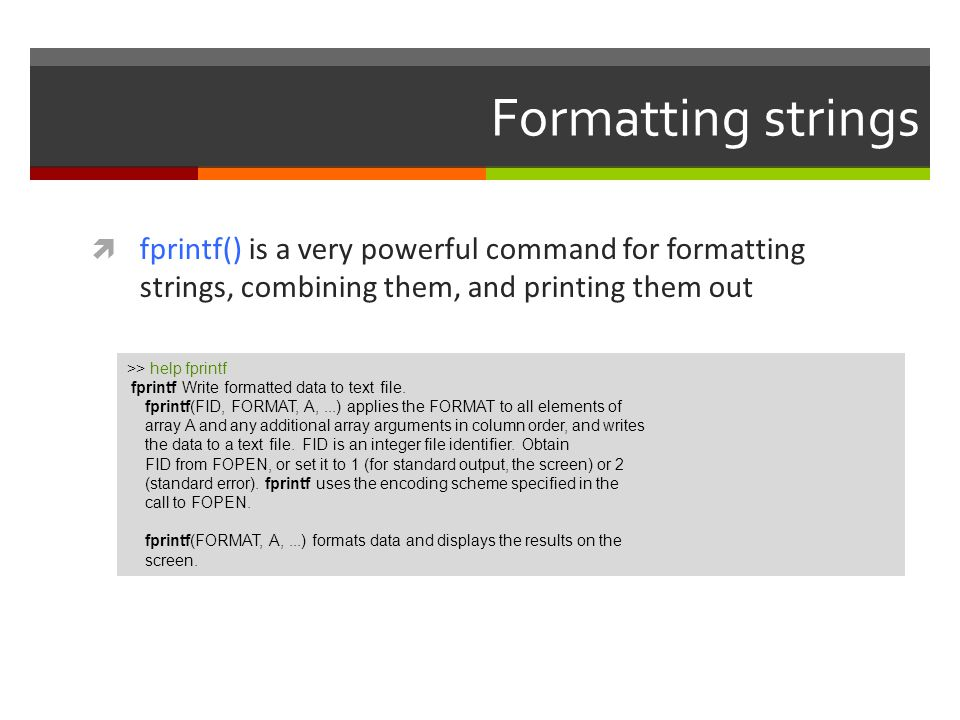 Formatting strings fprintf() is a very powerful command for formatting strings, combining them, and printing them out.