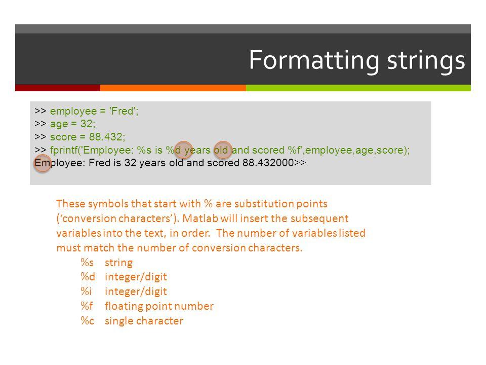 Formatting strings >> employee = Fred ; >> age = 32; >> score = 88.432;