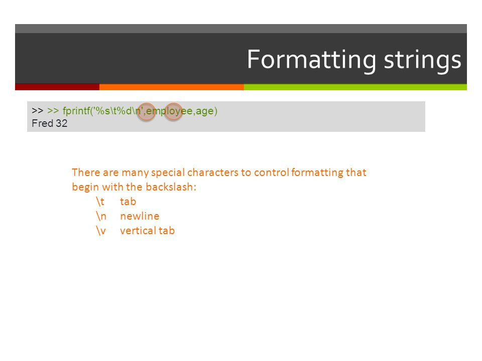 Formatting strings >> >> fprintf( %s\t%d\n ,employee,age) Fred 32.