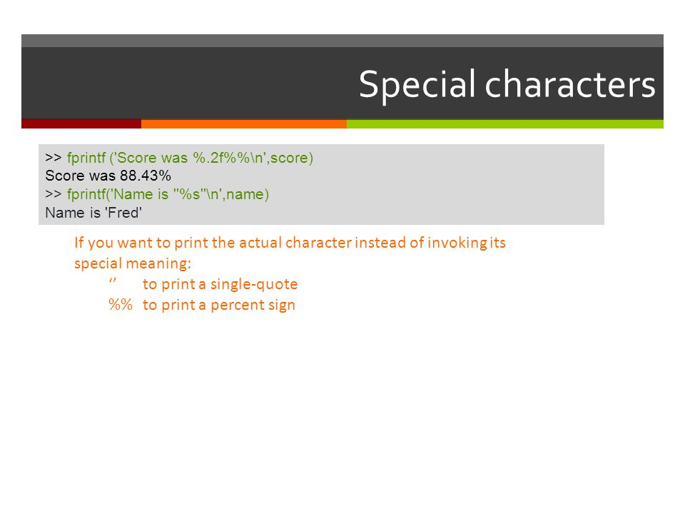 Special characters >> fprintf ( Score was %.2f%%\n ,score) Score was 88.43% >> fprintf( Name is %s \n ,name)