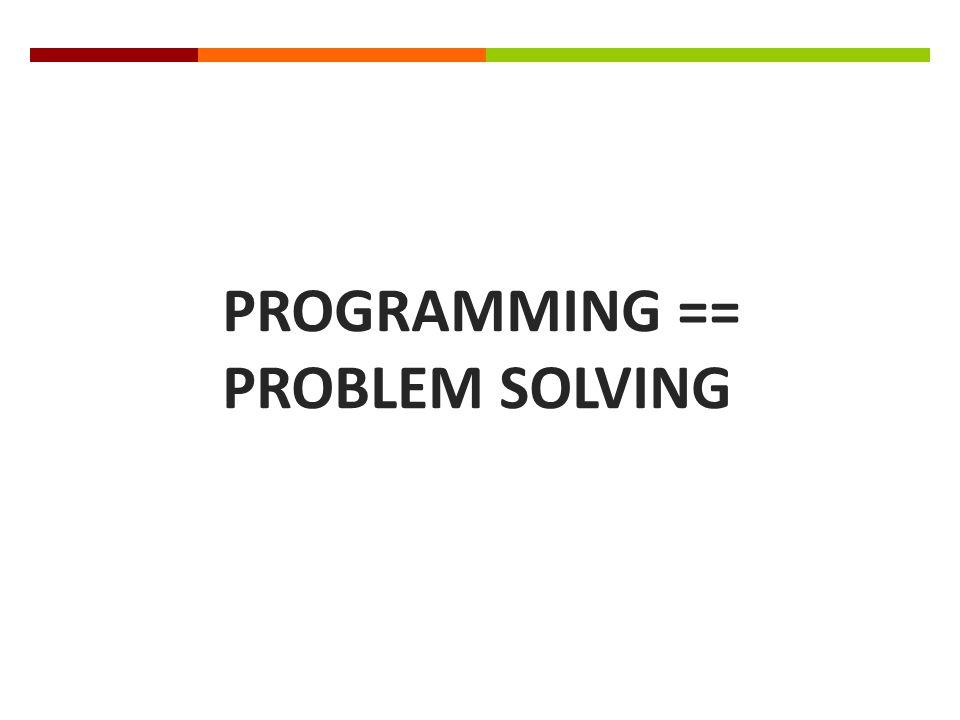 PROGRAMMING == PROBLEM SOLVING