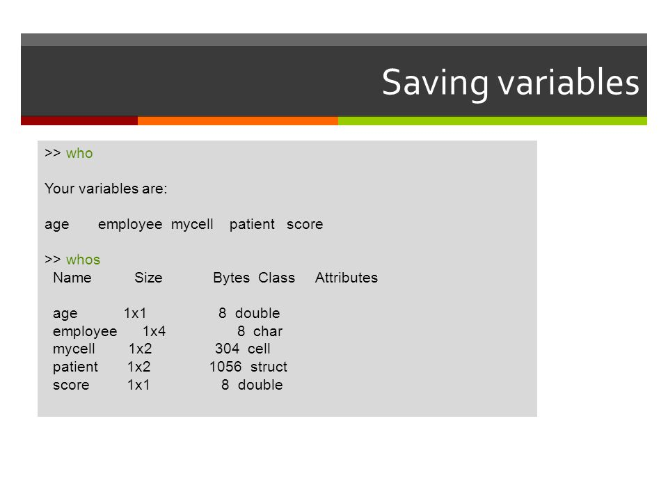 Saving variables >> who Your variables are: