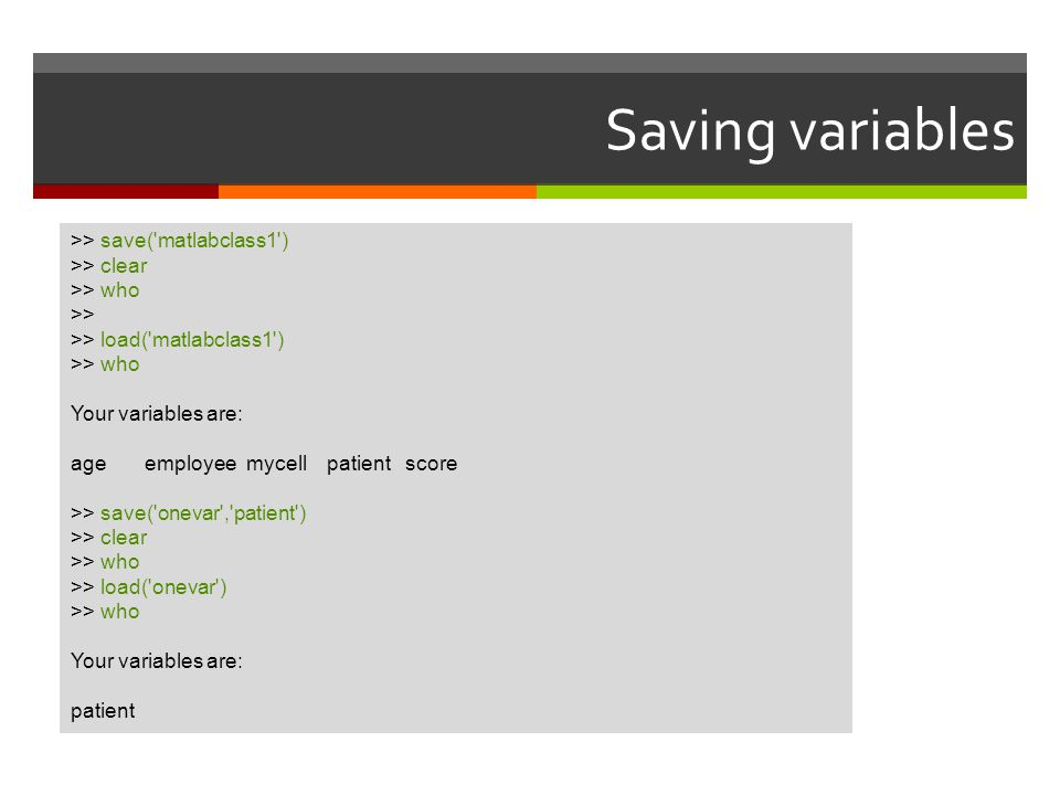 Saving variables >> save( matlabclass1 ) >> clear