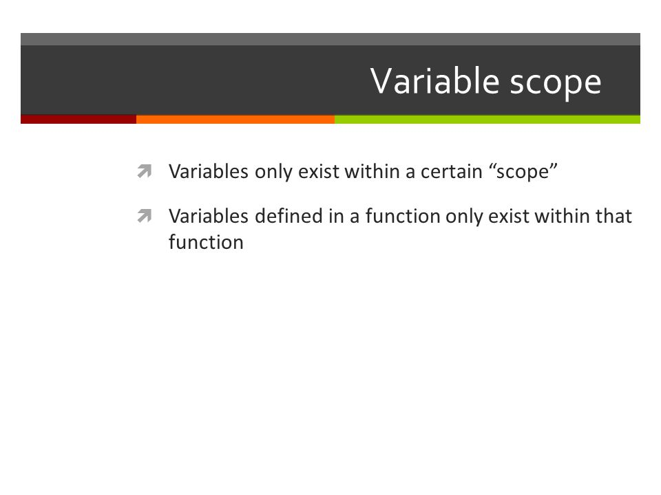 Variable scope Variables only exist within a certain scope