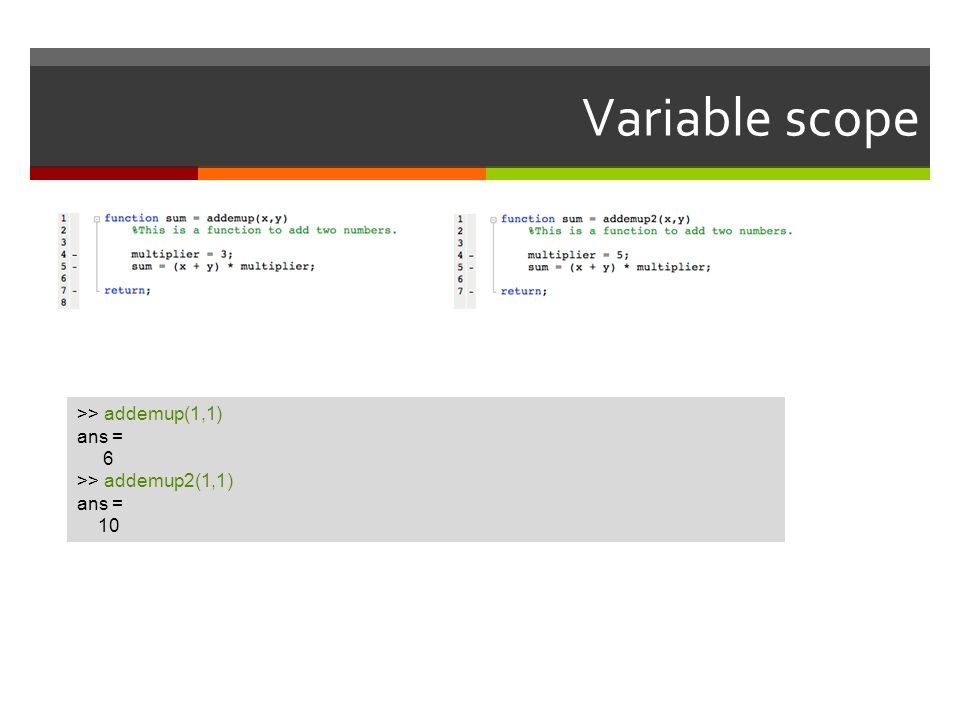 Variable scope >> addemup(1,1) ans = 6 >> addemup2(1,1) 10