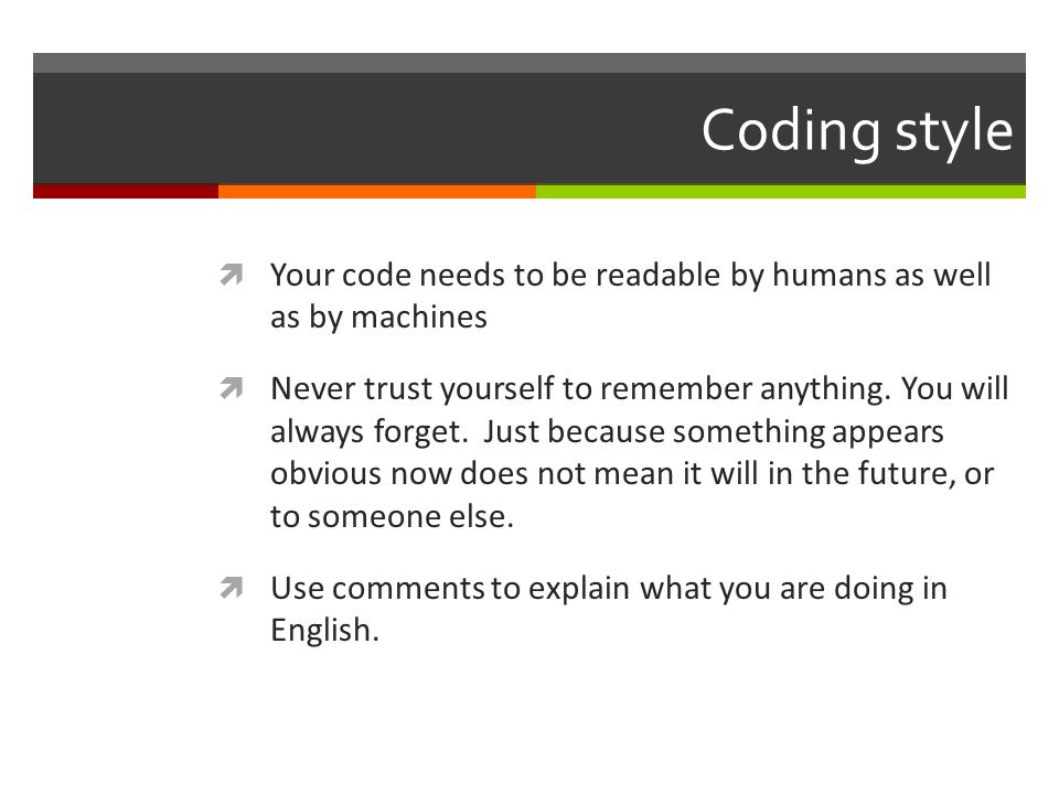 Coding style Your code needs to be readable by humans as well as by machines.