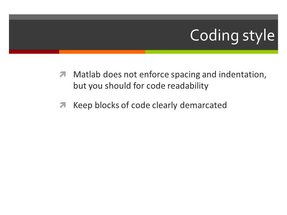 Coding style Matlab does not enforce spacing and indentation, but you should for code readability.