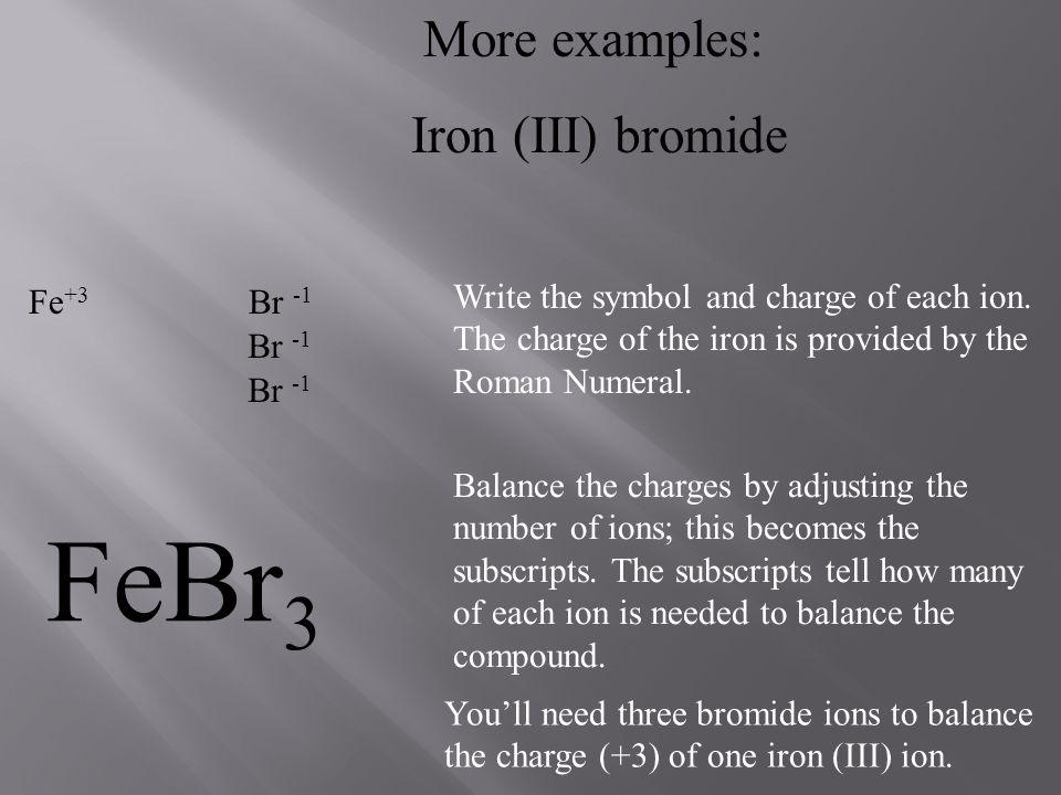 FeBr3 More examples: Iron (III) bromide