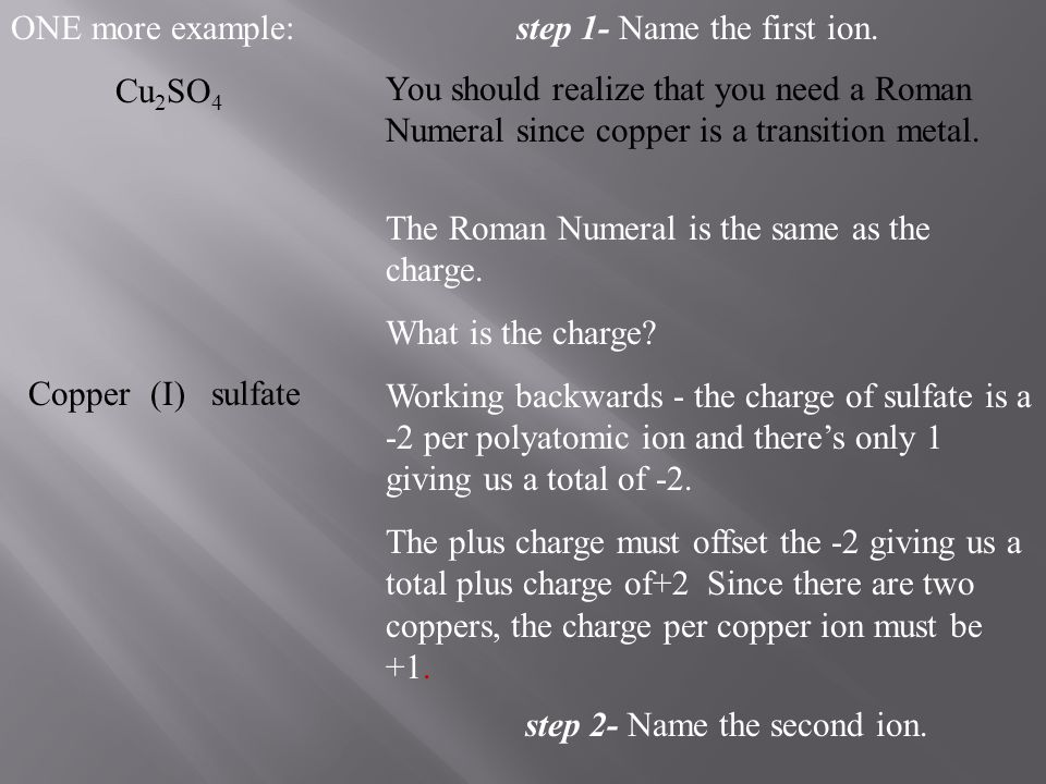 ONE more example: Cu2SO4. step 1- Name the first ion. You should realize that you need a Roman Numeral since copper is a transition metal.