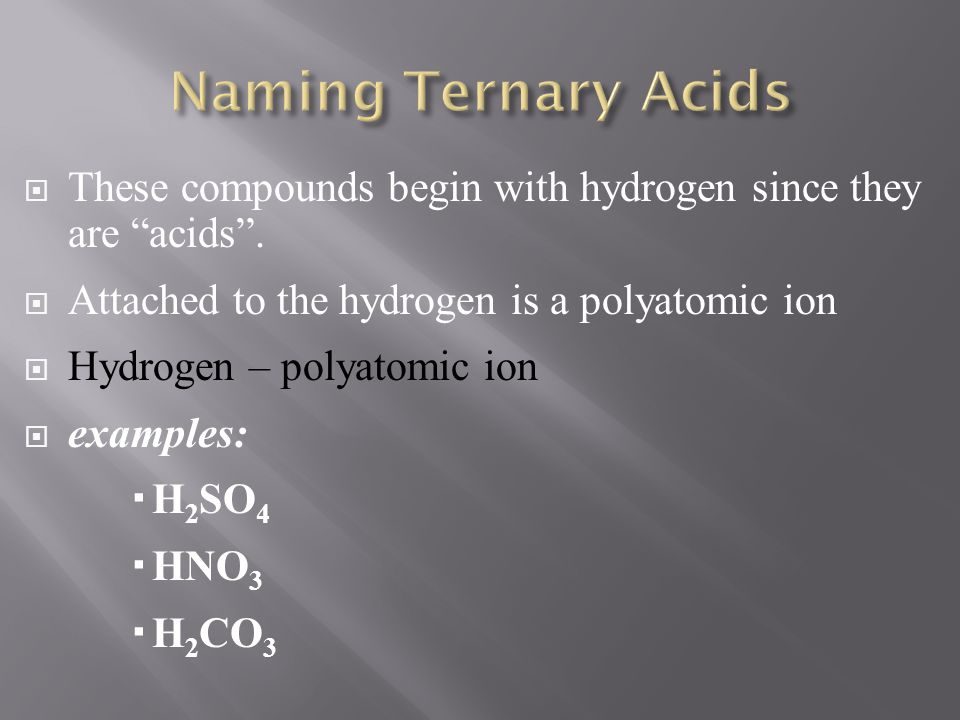 Naming Ternary Acids These compounds begin with hydrogen since they are acids . Attached to the hydrogen is a polyatomic ion.