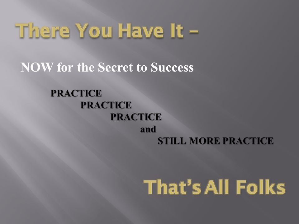 There You Have It – That's All Folks NOW for the Secret to Success