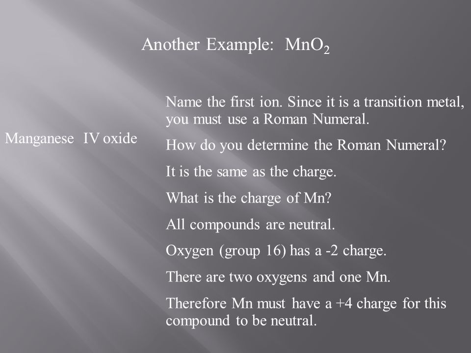 Another Example: MnO2 Name the first ion. Since it is a transition metal, you must use a Roman Numeral.