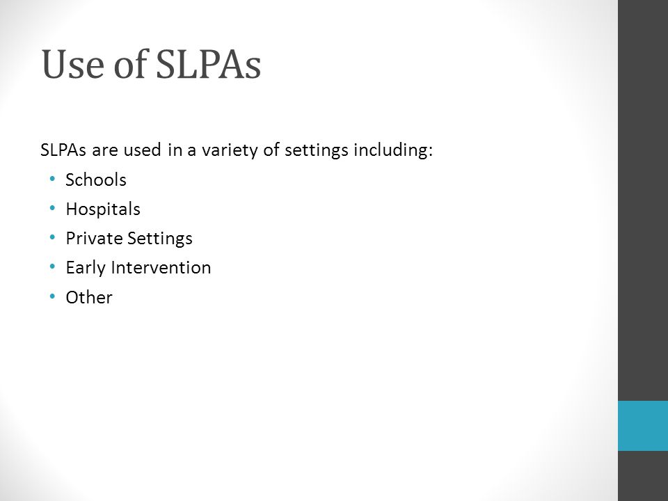 Use of SLPAs SLPAs are used in a variety of settings including: