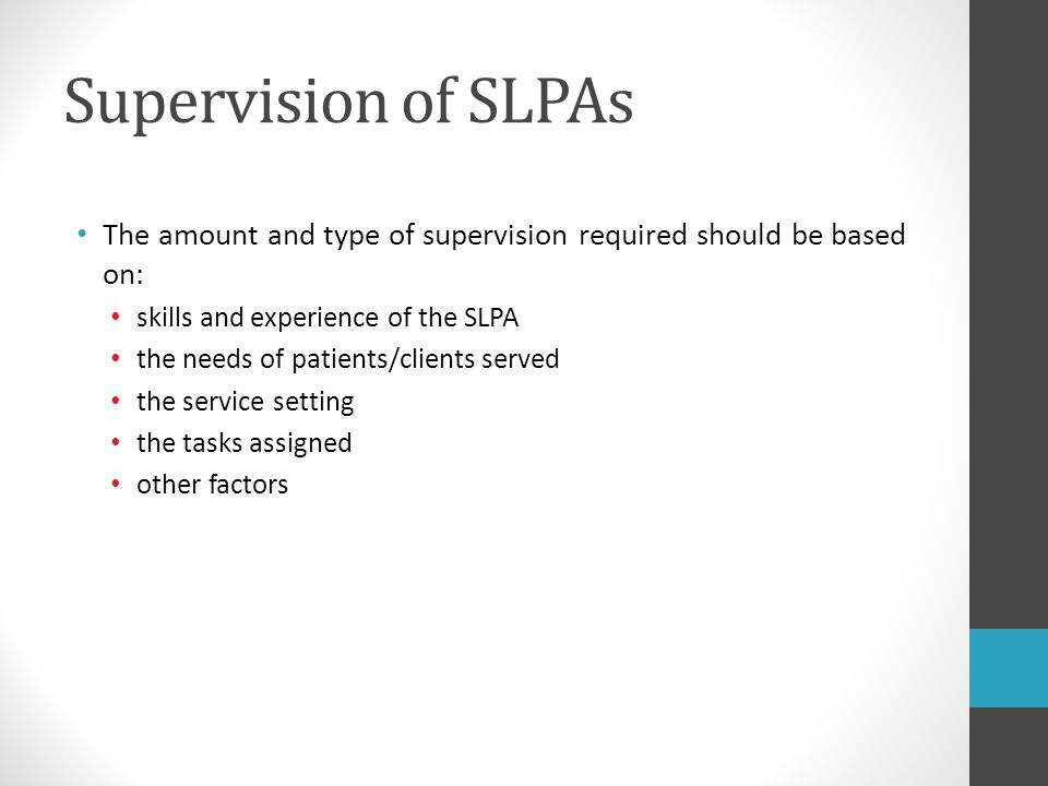 Supervision of SLPAs The amount and type of supervision required should be based on: skills and experience of the SLPA.