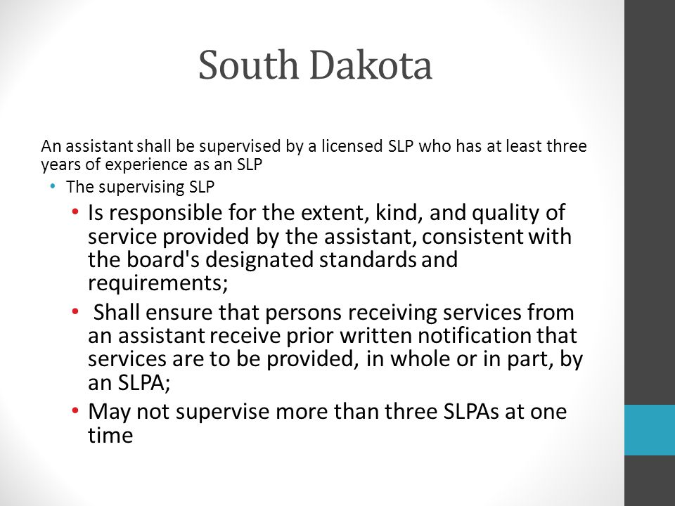 South Dakota An assistant shall be supervised by a licensed SLP who has at least three years of experience as an SLP.